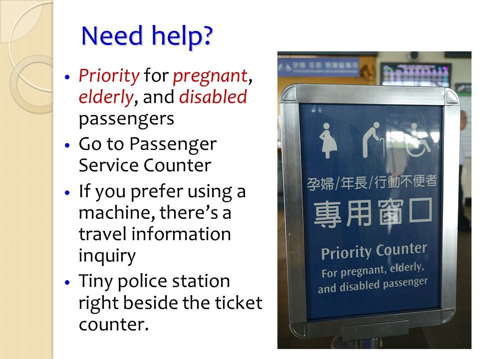 Need help? Priority for pregnant, elderly, and disabled passengers Go to Passenger Service Counter If you prefer using a machine, theres a travel info