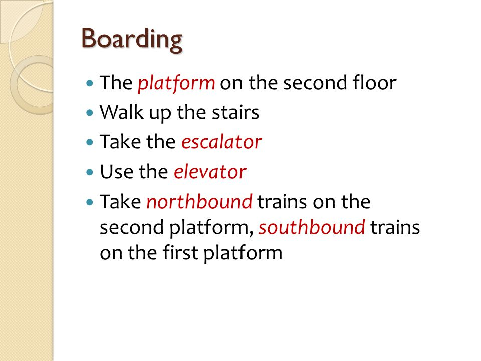Boarding The platform on the second floor Walk up the stairs Take the escalator Use the elevator Take northbound trains on the second platform, southb
