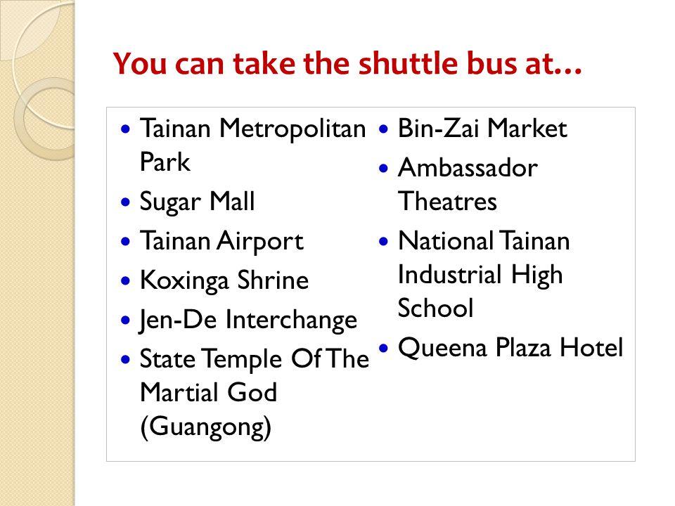 You can take the shuttle bus at… Tainan Metropolitan Park Sugar Mall Tainan Airport Koxinga Shrine Jen-De Interchange State Temple Of The Martial God