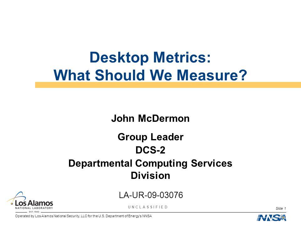 Operated by Los Alamos National Security, LLC for the U.S. Department of Energys NNSA U N C L A S S I F I E D Slide 1 Desktop Metrics: What Should We