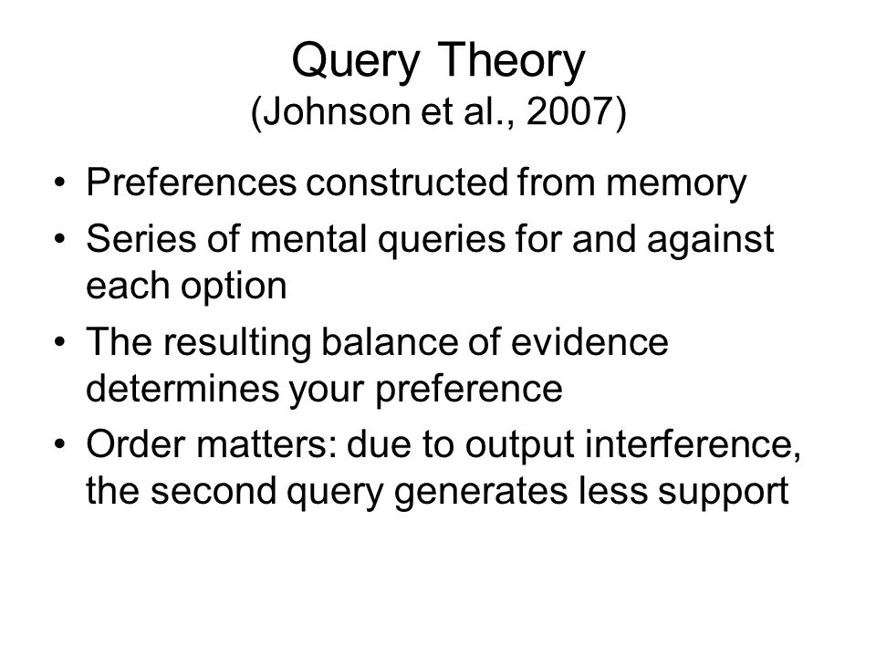 Query Theory (Johnson et al., 2007) Preferences constructed from memory Series of mental queries for and against each option The resulting balance of evidence determines your preference Order matters: due to output interference, the second query generates less support