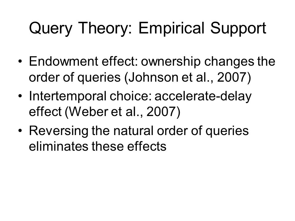 Query Theory: Empirical Support Endowment effect: ownership changes the order of queries (Johnson et al., 2007) Intertemporal choice: accelerate-delay