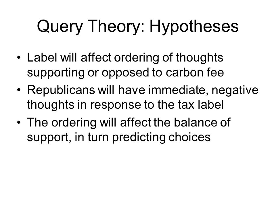 Query Theory: Hypotheses Label will affect ordering of thoughts supporting or opposed to carbon fee Republicans will have immediate, negative thoughts