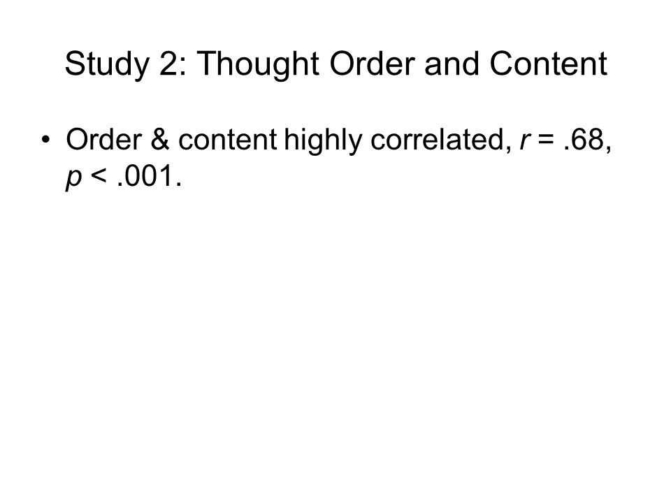 Study 2: Thought Order and Content Order & content highly correlated, r =.68, p <.001.