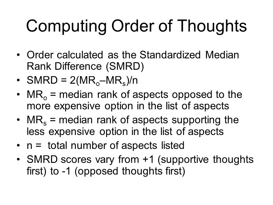 Computing Order of Thoughts Order calculated as the Standardized Median Rank Difference (SMRD) SMRD = 2(MR o –MR s )/n MR o = median rank of aspects opposed to the more expensive option in the list of aspects MR s = median rank of aspects supporting the less expensive option in the list of aspects n = total number of aspects listed SMRD scores vary from +1 (supportive thoughts first) to -1 (opposed thoughts first)