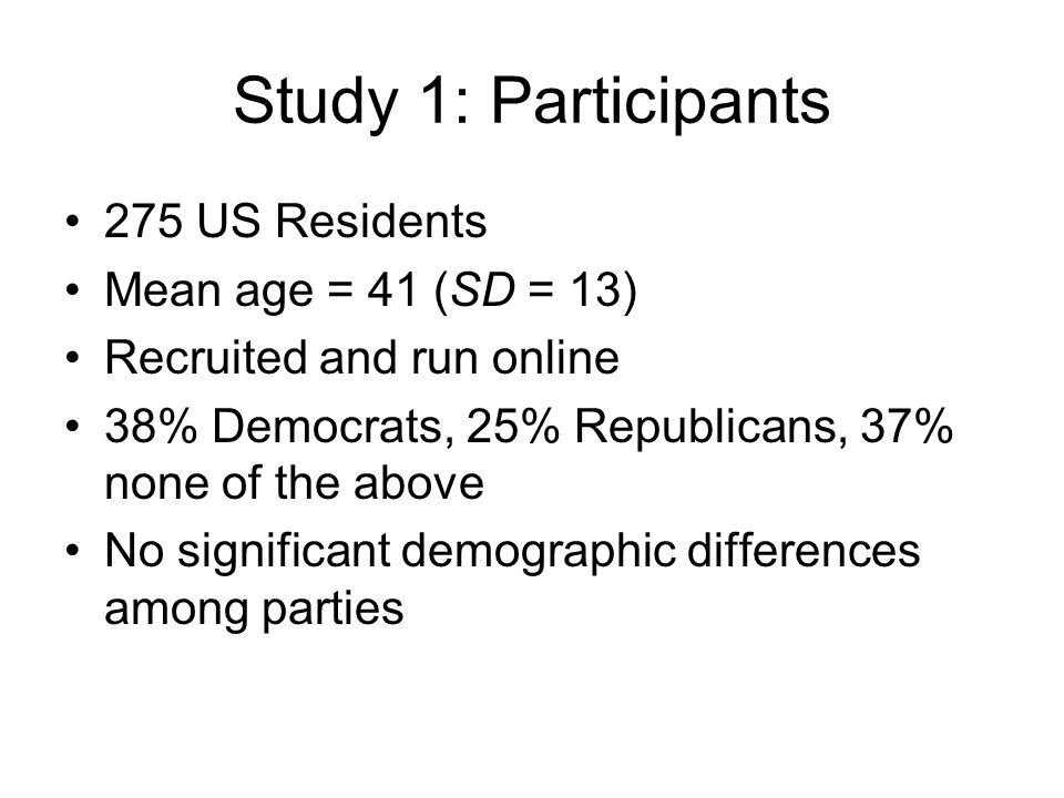 Study 1: Participants 275 US Residents Mean age = 41 (SD = 13) Recruited and run online 38% Democrats, 25% Republicans, 37% none of the above No signi