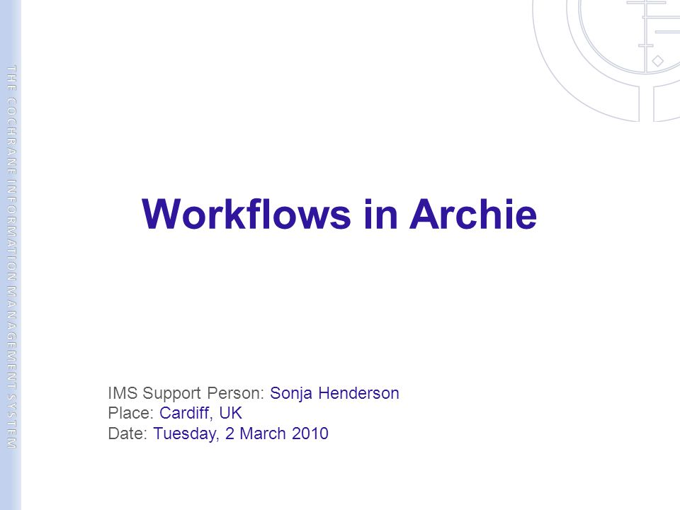 Workflows in Archie IMS Support Person: Sonja Henderson Place: Cardiff, UK Date: Tuesday, 2 March 2010