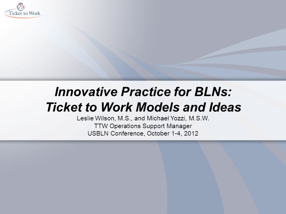Innovative Practice for BLNs: Ticket to Work Models and Ideas Leslie Wilson, M.S., and Michael Yozzi, M.S.W.