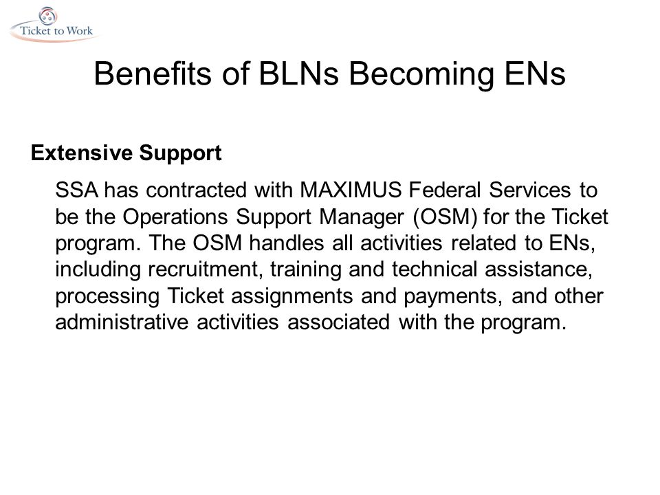Benefits of BLNs Becoming ENs Extensive Support SSA has contracted with MAXIMUS Federal Services to be the Operations Support Manager (OSM) for the Ticket program.