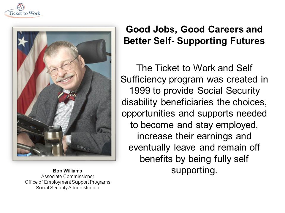 Good Jobs, Good Careers and Better Self- Supporting Futures The Ticket to Work and Self Sufficiency program was created in 1999 to provide Social Security disability beneficiaries the choices, opportunities and supports needed to become and stay employed, increase their earnings and eventually leave and remain off benefits by being fully self supporting.