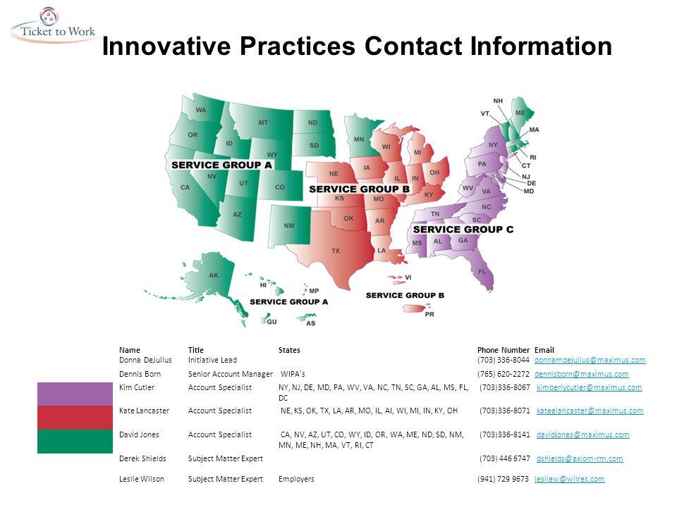 Innovative Practices Contact Information NameTitleStatesPhone NumberEmail Donna DeJuliusInitiative Lead (703) 336-8044donnamdejulius@maximus.com Dennis BornSenior Account Manager WIPAs(765) 620-2272dennisborn@maximus.com Kim CutlerAccount SpecialistNY, NJ, DE, MD, PA, WV, VA, NC, TN, SC, GA, AL, MS, FL, DC (703)336-8067 kimberlycutler@maximus.com Kate LancasterAccount Specialist NE, KS, OK, TX, LA, AR, MO, IL, AI, WI, MI, IN, KY, OH (703)336-8071 kateelancaster@maximus.com David JonesAccount Specialist CA, NV, AZ, UT, CO, WY, ID, OR, WA, ME, ND, SD, NM, MN, ME, NH, MA, VT, RI, CT (703)336-8141 davidjones@maximus.com Derek ShieldsSubject Matter Expert (703) 446 6747 dshields@axiom-rm.com Leslie WilsonSubject Matter ExpertEmployers(941) 729 9673lesliew@wilres.com