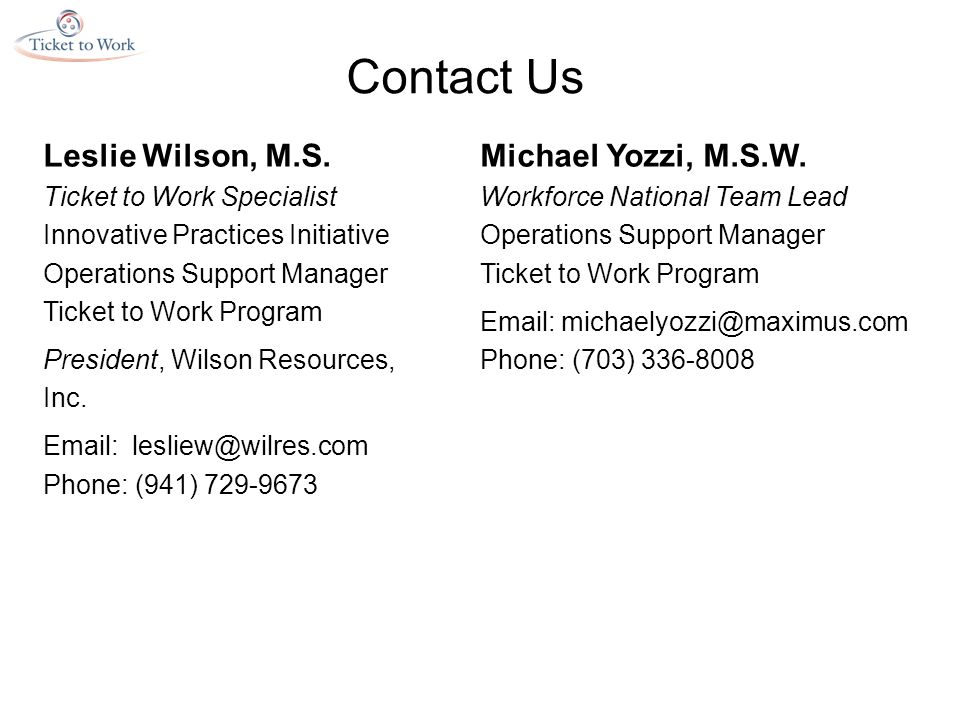Contact Us Leslie Wilson, M.S. Ticket to Work Specialist Innovative Practices Initiative Operations Support Manager Ticket to Work Program President,