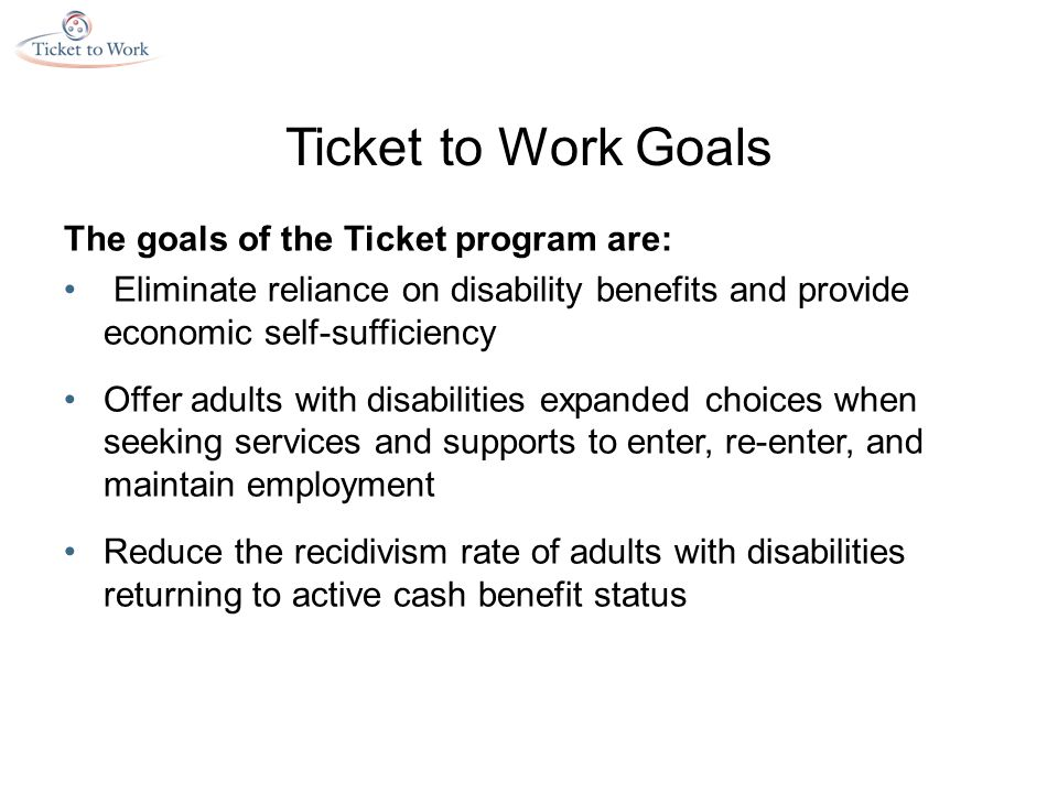 Ticket to Work Goals The goals of the Ticket program are: Eliminate reliance on disability benefits and provide economic self-sufficiency Offer adults with disabilities expanded choices when seeking services and supports to enter, re-enter, and maintain employment Reduce the recidivism rate of adults with disabilities returning to active cash benefit status