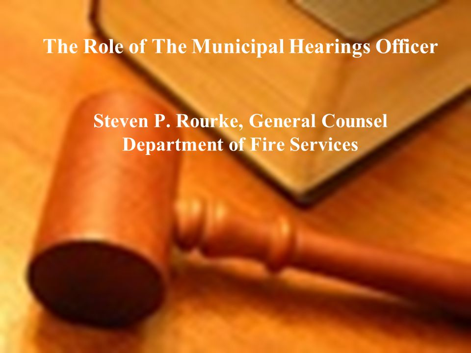 The Role of The Municipal Hearings Officer Steven P. Rourke, General Counsel Department of Fire Services