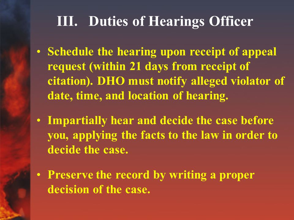 III. Duties of Hearings Officer Schedule the hearing upon receipt of appeal request (within 21 days from receipt of citation). DHO must notify alleged