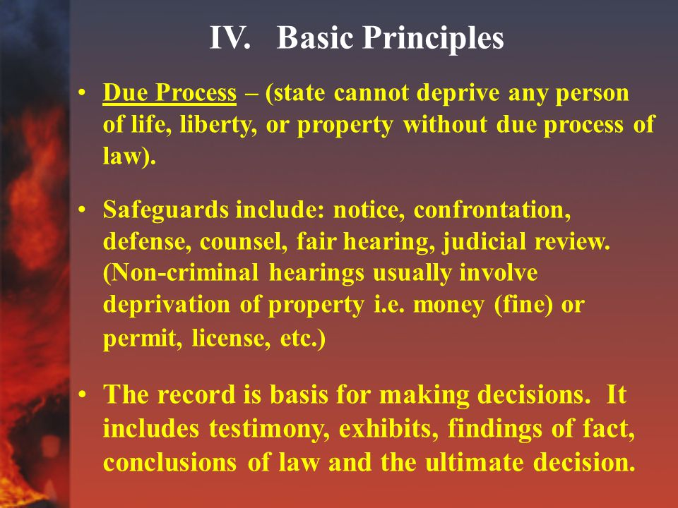 IV. Basic Principles Due Process – (state cannot deprive any person of life, liberty, or property without due process of law). Safeguards include: not