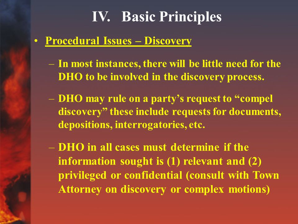 IV. Basic Principles Procedural Issues – Discovery –In most instances, there will be little need for the DHO to be involved in the discovery process.