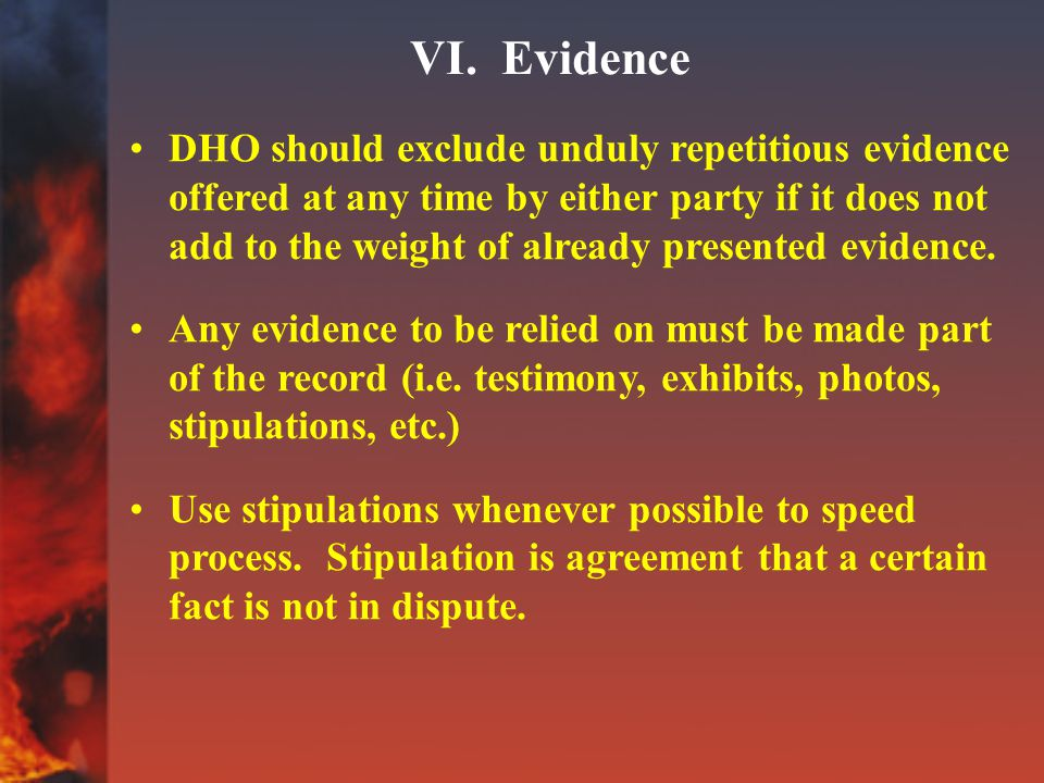 VI. Evidence DHO should exclude unduly repetitious evidence offered at any time by either party if it does not add to the weight of already presented