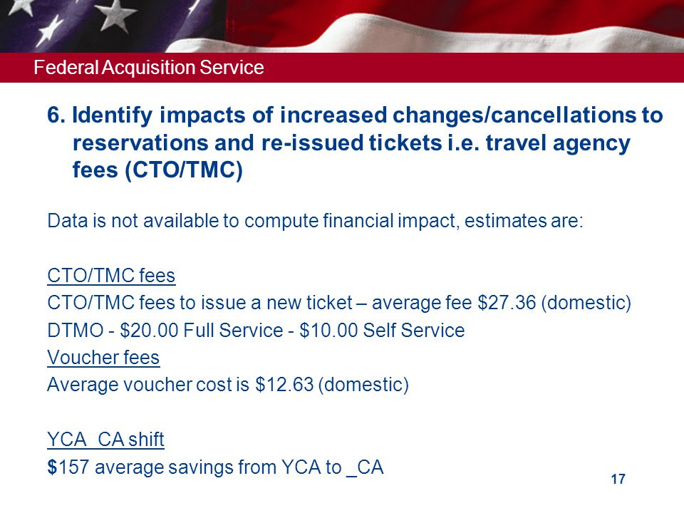 Federal Acquisition Service 17 Data is not available to compute financial impact, estimates are: CTO/TMC fees CTO/TMC fees to issue a new ticket – average fee $27.36 (domestic) DTMO - $20.00 Full Service - $10.00 Self Service Voucher fees Average voucher cost is $12.63 (domestic) YCA_CA shift $157 average savings from YCA to _CA 6.