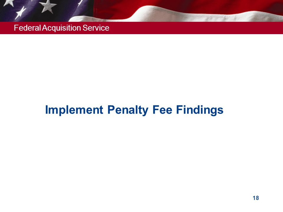 Federal Acquisition Service 18 Implement Penalty Fee Findings