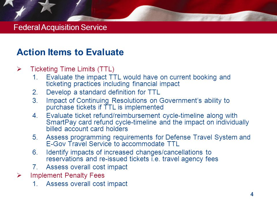 Federal Acquisition Service 4 Ticketing Time Limits (TTL) 1.Evaluate the impact TTL would have on current booking and ticketing practices including financial impact 2.Develop a standard definition for TTL 3.Impact of Continuing Resolutions on Governments ability to purchase tickets if TTL is implemented 4.Evaluate ticket refund/reimbursement cycle-timeline along with SmartPay card refund cycle-timeline and the impact on individually billed account card holders 5.Assess programming requirements for Defense Travel System and E-Gov Travel Service to accommodate TTL 6.Identify impacts of increased changes/cancellations to reservations and re-issued tickets i.e.