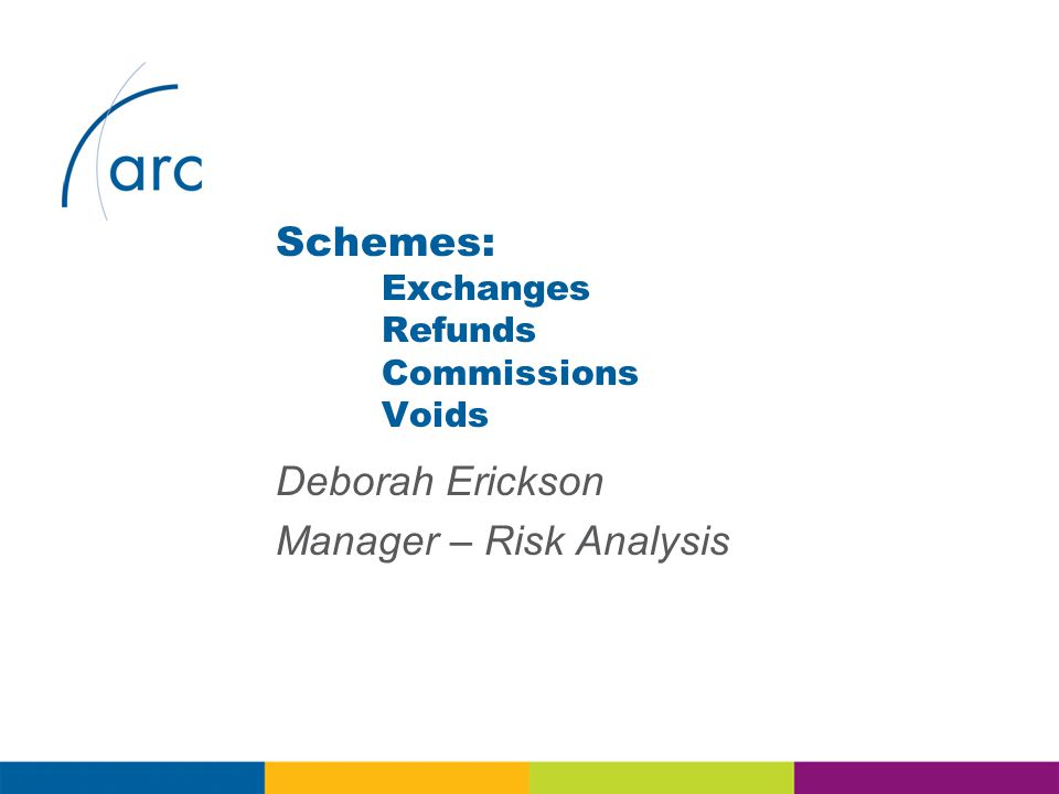 Deborah Erickson Manager – Risk Analysis Schemes: Exchanges Refunds Commissions Voids