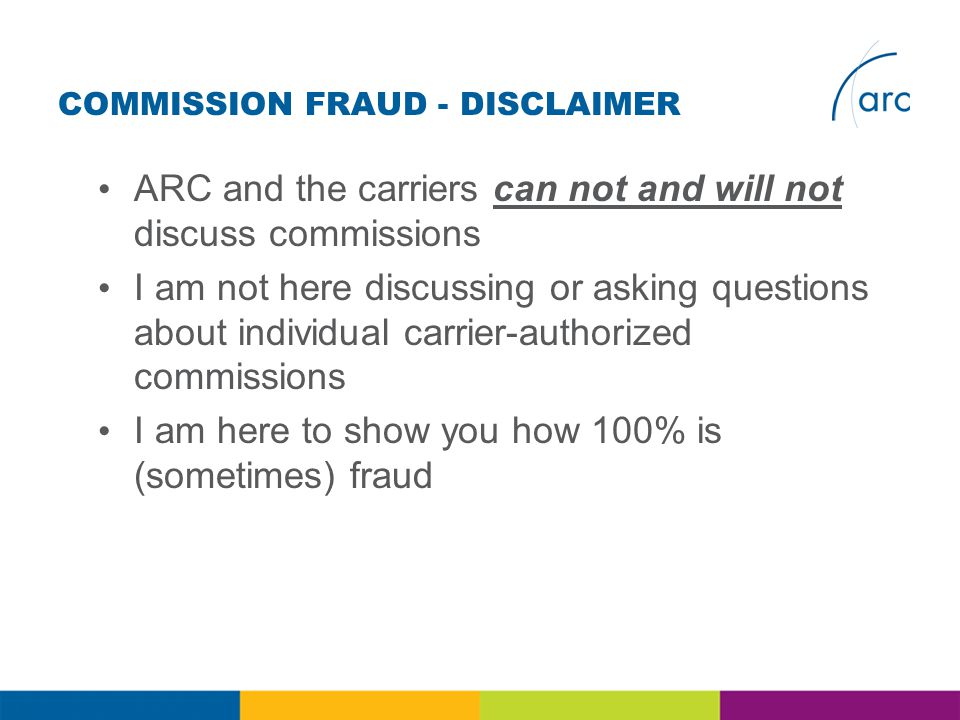 COMMISSION FRAUD - DISCLAIMER ARC and the carriers can not and will not discuss commissions I am not here discussing or asking questions about individual carrier-authorized commissions I am here to show you how 100% is (sometimes) fraud