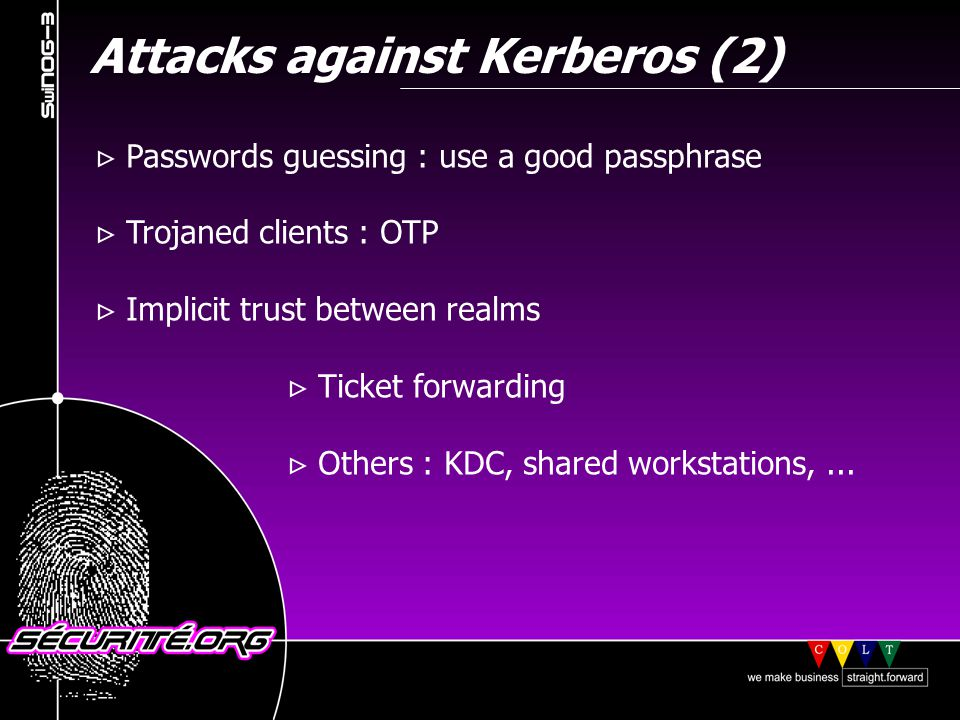 Attacks against Kerberos (2) Passwords guessing : use a good passphrase Trojaned clients : OTP Implicit trust between realms Ticket forwarding Others : KDC, shared workstations,...