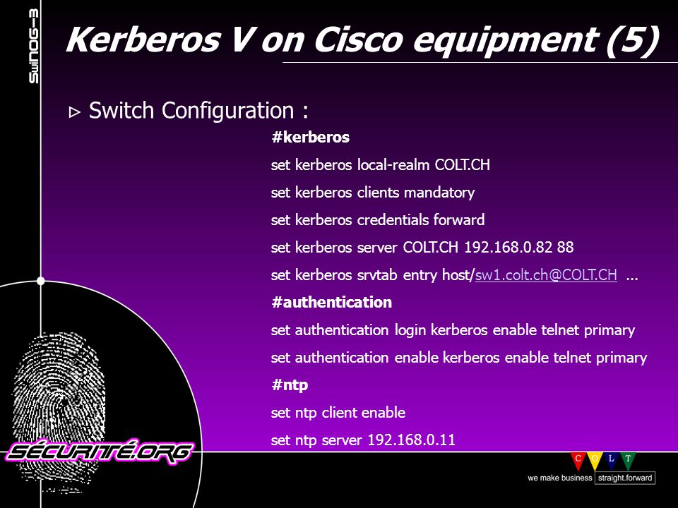 Kerberos V on Cisco equipment (5) Switch Configuration : #kerberos set kerberos local-realm COLT.CH set kerberos clients mandatory set kerberos credentials forward set kerberos server COLT.CH 192.168.0.82 88 set kerberos srvtab entry host/sw1.colt.ch@COLT.CH...sw1.colt.ch@COLT.CH #authentication set authentication login kerberos enable telnet primary set authentication enable kerberos enable telnet primary #ntp set ntp client enable set ntp server 192.168.0.11 © 2001 Sécurité.Org