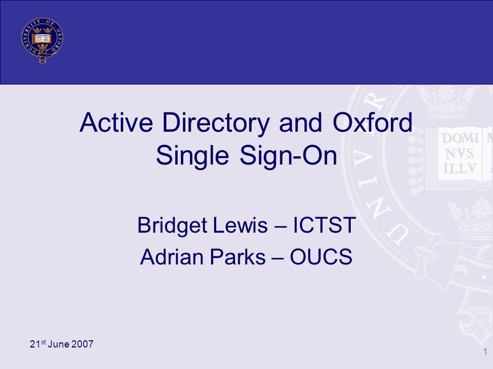 Integrating Active Directory with Oxford Kerberos Realm Configure Active Directory Kerberos realm to trust Oxford Kerberos realm for authentication Client A OX.AC.UK KDCs OUCS.OX.AC.UK KDCs Active Directory 1 2 3 4 Trust 12