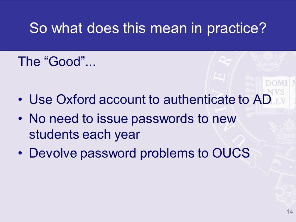 So what does this mean in practice? The Good... Use Oxford account to authenticate to AD No need to issue passwords to new students each year Devolve