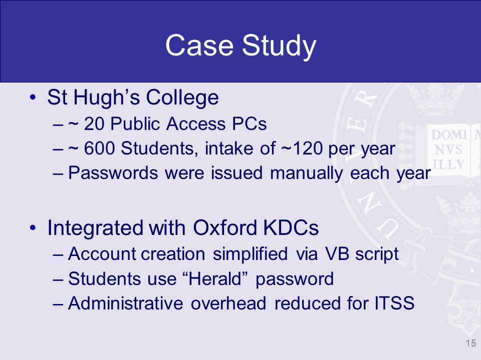 Case Study St Hughs College –~ 20 Public Access PCs –~ 600 Students, intake of ~120 per year –Passwords were issued manually each year Integrated with Oxford KDCs –Account creation simplified via VB script –Students use Herald password –Administrative overhead reduced for ITSS 15