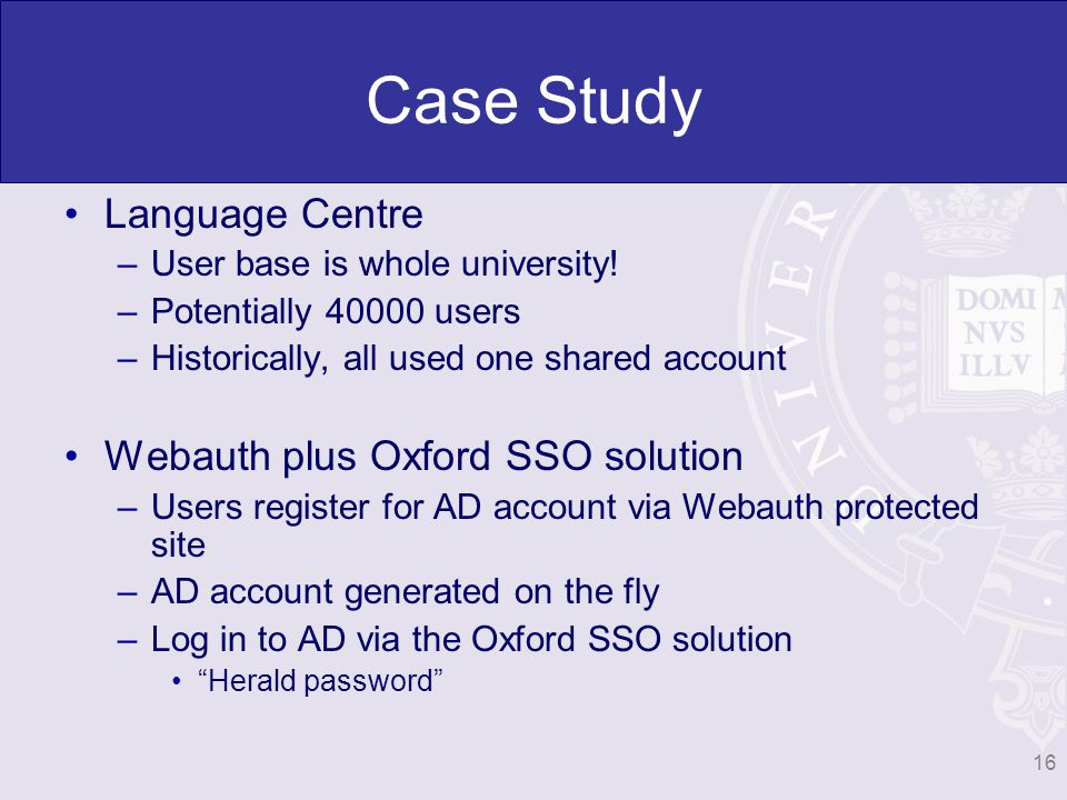 Case Study Language Centre –User base is whole university! –Potentially 40000 users –Historically, all used one shared account Webauth plus Oxford SSO
