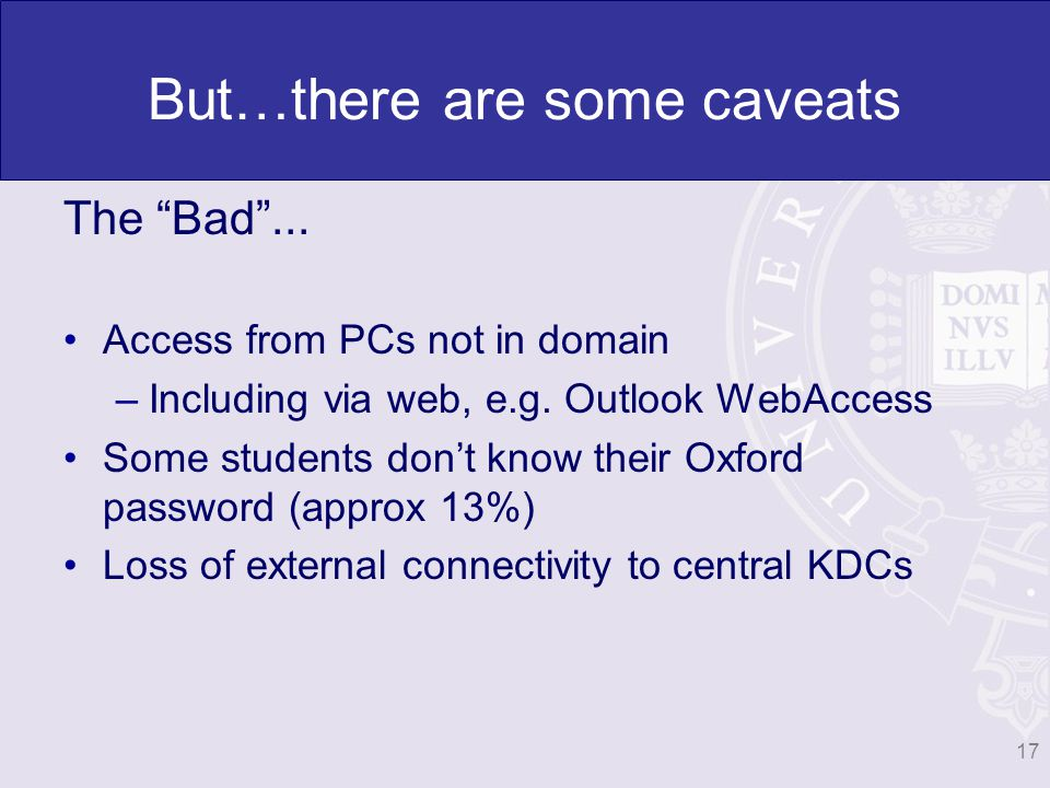 But…there are some caveats The Bad... Access from PCs not in domain –Including via web, e.g. Outlook WebAccess Some students dont know their Oxford pa