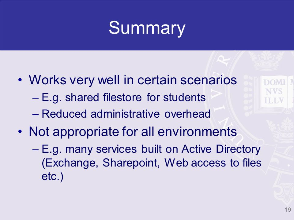 Summary Works very well in certain scenarios –E.g. shared filestore for students –Reduced administrative overhead Not appropriate for all environments