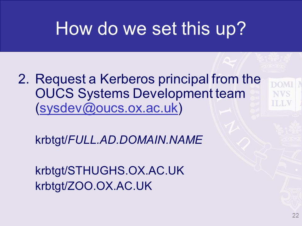 22 How do we set this up? 2.Request a Kerberos principal from the OUCS Systems Development team (sysdev@oucs.ox.ac.uk)sysdev@oucs.ox.ac.uk krbtgt/FULL