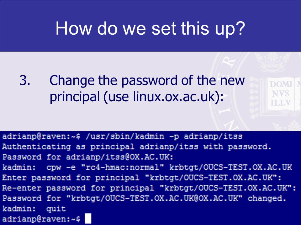 24 How do we set this up? 3.Change the password of the new principal (use linux.ox.ac.uk):