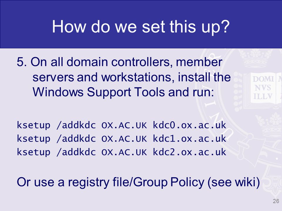 How do we set this up? 5. On all domain controllers, member servers and workstations, install the Windows Support Tools and run: ksetup /addkdc OX.AC.