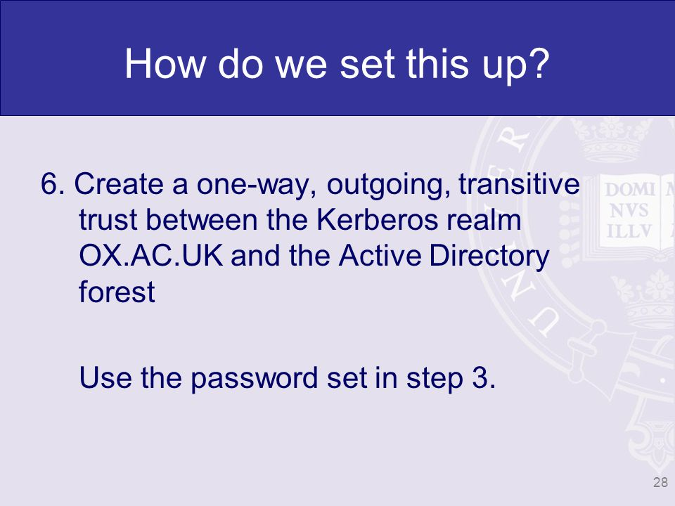 6. Create a one-way, outgoing, transitive trust between the Kerberos realm OX.AC.UK and the Active Directory forest Use the password set in step 3. 28