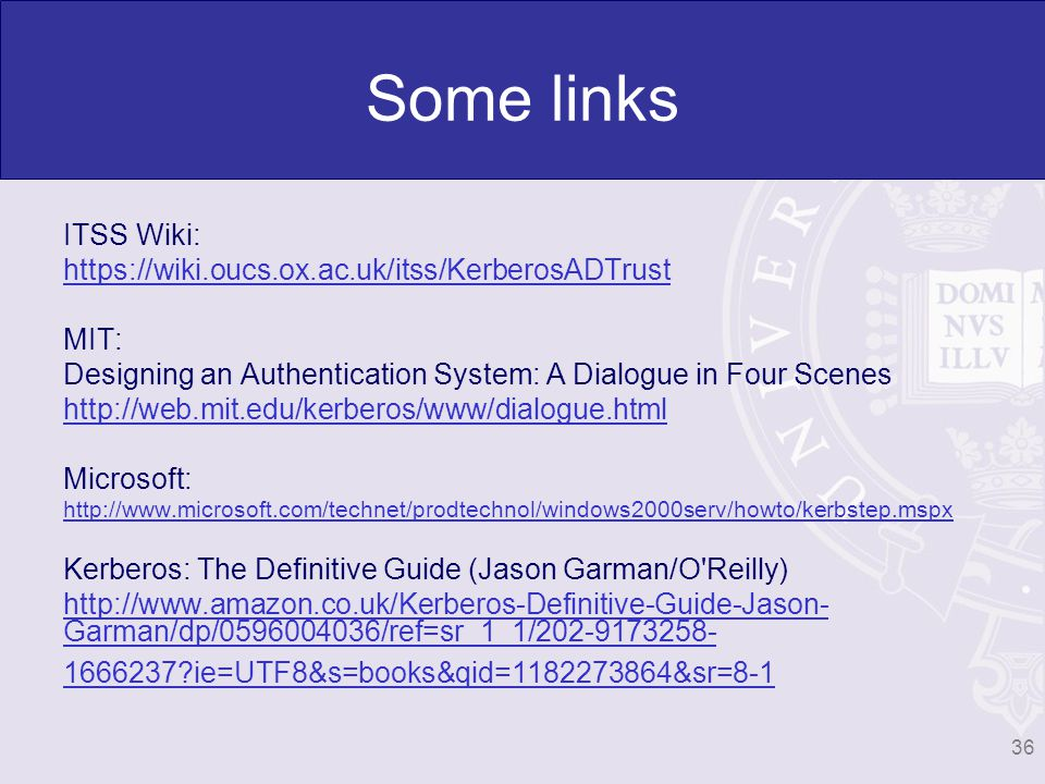 Some links ITSS Wiki: https://wiki.oucs.ox.ac.uk/itss/KerberosADTrust MIT: Designing an Authentication System: A Dialogue in Four Scenes http://web.mit.edu/kerberos/www/dialogue.html Microsoft: http://www.microsoft.com/technet/prodtechnol/windows2000serv/howto/kerbstep.mspx Kerberos: The Definitive Guide (Jason Garman/O Reilly) http://www.amazon.co.uk/Kerberos-Definitive-Guide-Jason- Garman/dp/0596004036/ref=sr_1_1/202-9173258- 1666237 ie=UTF8&s=books&qid=1182273864&sr=8-1 36