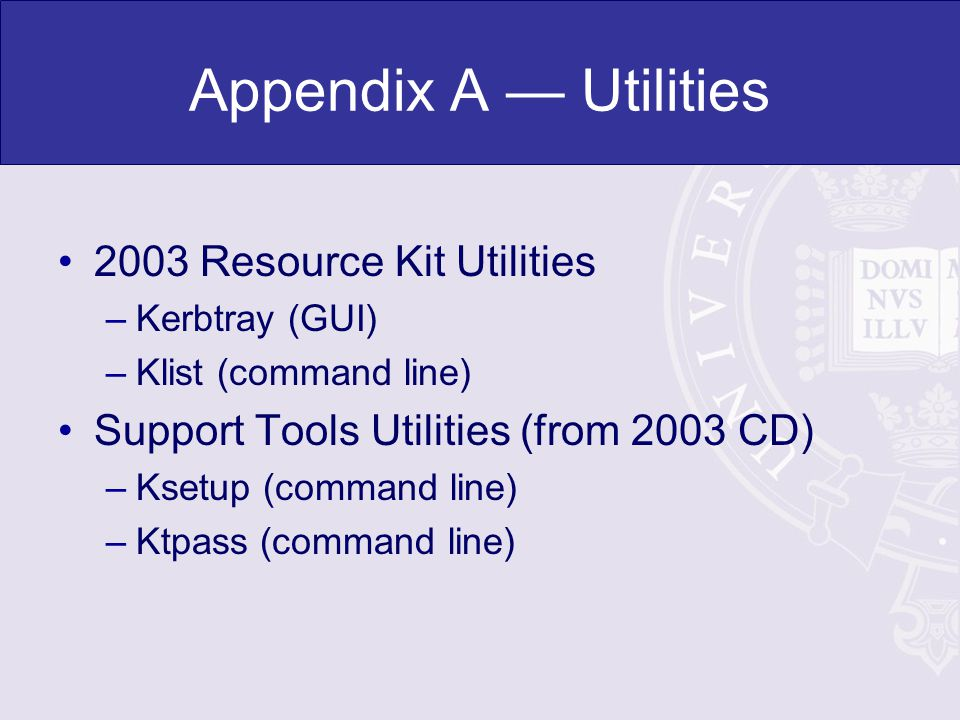 Appendix A Utilities 2003 Resource Kit Utilities –Kerbtray (GUI) –Klist (command line) Support Tools Utilities (from 2003 CD) –Ksetup (command line) –Ktpass (command line)