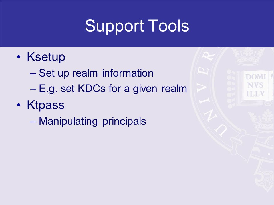 Support Tools Ksetup –Set up realm information –E.g. set KDCs for a given realm Ktpass –Manipulating principals