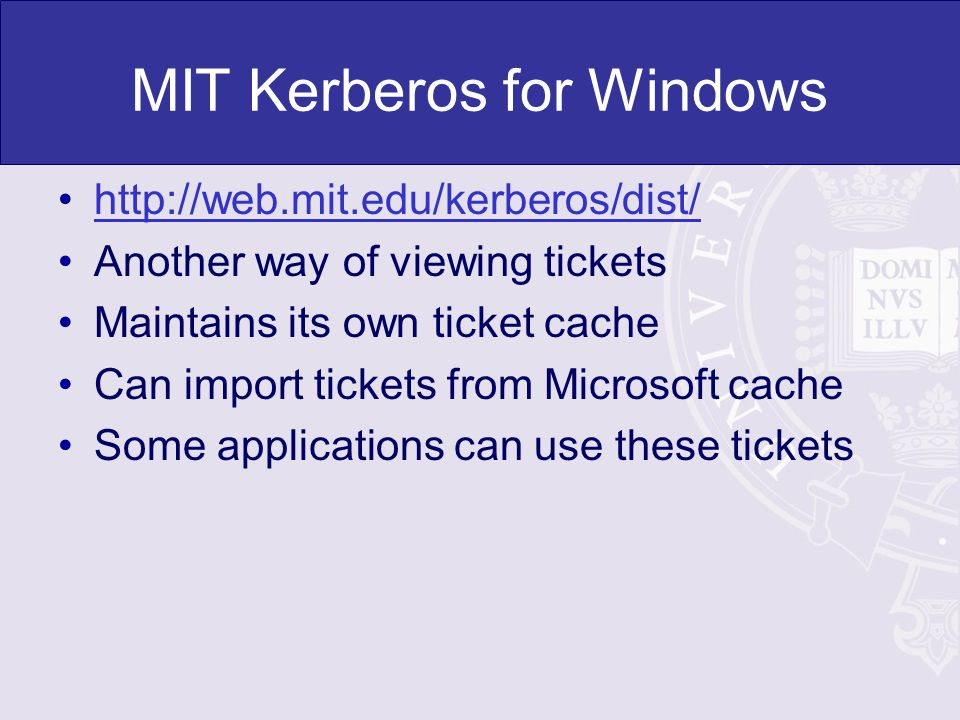 MIT Kerberos for Windows   Another way of viewing tickets Maintains its own ticket cache Can import tickets from Microsoft cache Some applications can use these tickets