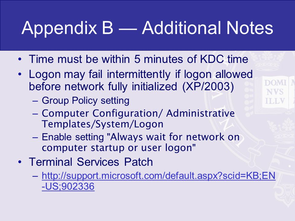 Appendix B Additional Notes Time must be within 5 minutes of KDC time Logon may fail intermittently if logon allowed before network fully initialized (XP/2003) –Group Policy setting – Computer Configuration/ Administrative Templates/System/Logon –Enable setting Always wait for network on computer startup or user logon Terminal Services Patch –  scid=KB;EN -US;902336http://support.microsoft.com/default.aspx scid=KB;EN -US;902336