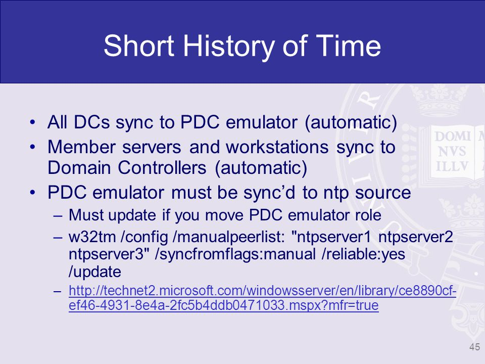 Short History of Time All DCs sync to PDC emulator (automatic) Member servers and workstations sync to Domain Controllers (automatic) PDC emulator must be syncd to ntp source –Must update if you move PDC emulator role –w32tm /config /manualpeerlist: ntpserver1 ntpserver2 ntpserver3 /syncfromflags:manual /reliable:yes /update –  ef e4a-2fc5b4ddb mspx mfr=truehttp://technet2.microsoft.com/windowsserver/en/library/ce8890cf- ef e4a-2fc5b4ddb mspx mfr=true 45