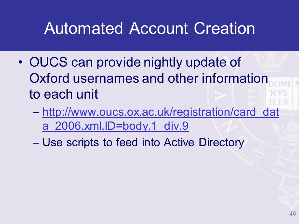 Automated Account Creation OUCS can provide nightly update of Oxford usernames and other information to each unit –http://www.oucs.ox.ac.uk/registration/card_dat a_2006.xml.ID=body.1_div.9http://www.oucs.ox.ac.uk/registration/card_dat a_2006.xml.ID=body.1_div.9 –Use scripts to feed into Active Directory 46