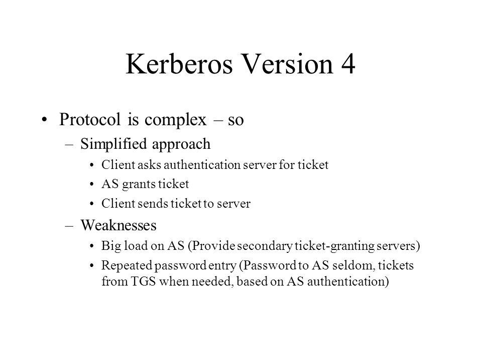 Kerberos Version 4 Protocol is complex – so –Simplified approach Client asks authentication server for ticket AS grants ticket Client sends ticket to server –Weaknesses Big load on AS (Provide secondary ticket-granting servers) Repeated password entry (Password to AS seldom, tickets from TGS when needed, based on AS authentication)
