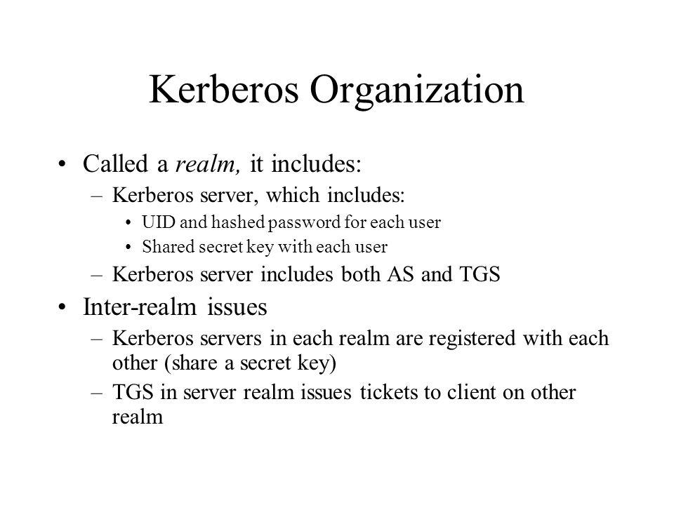 Kerberos Organization Called a realm, it includes: –Kerberos server, which includes: UID and hashed password for each user Shared secret key with each user –Kerberos server includes both AS and TGS Inter-realm issues –Kerberos servers in each realm are registered with each other (share a secret key) –TGS in server realm issues tickets to client on other realm