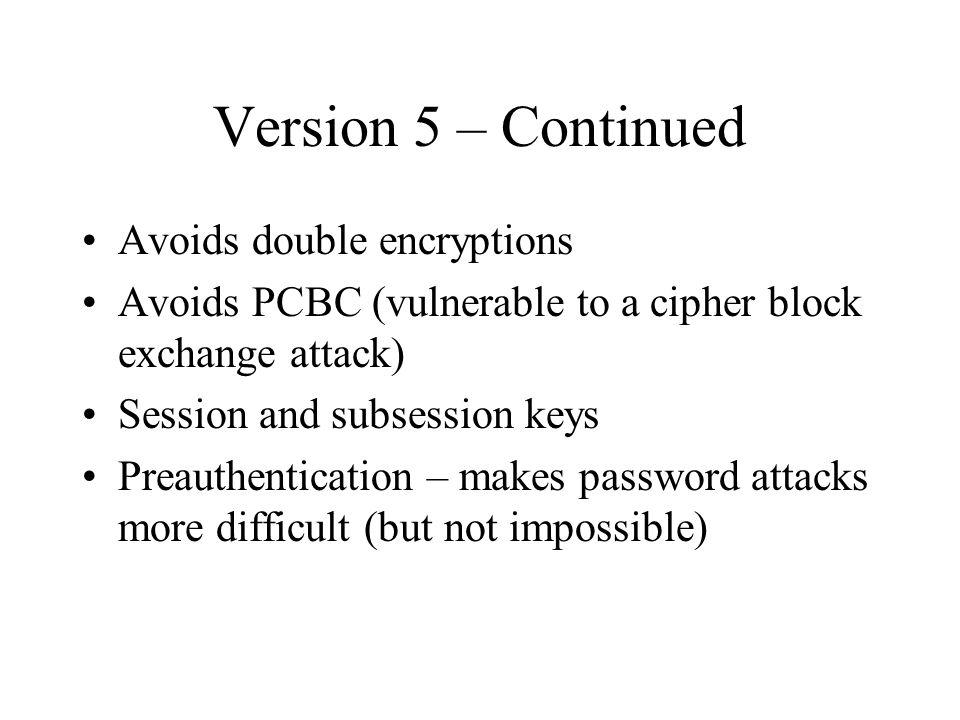 Version 5 – Continued Avoids double encryptions Avoids PCBC (vulnerable to a cipher block exchange attack) Session and subsession keys Preauthentication – makes password attacks more difficult (but not impossible)