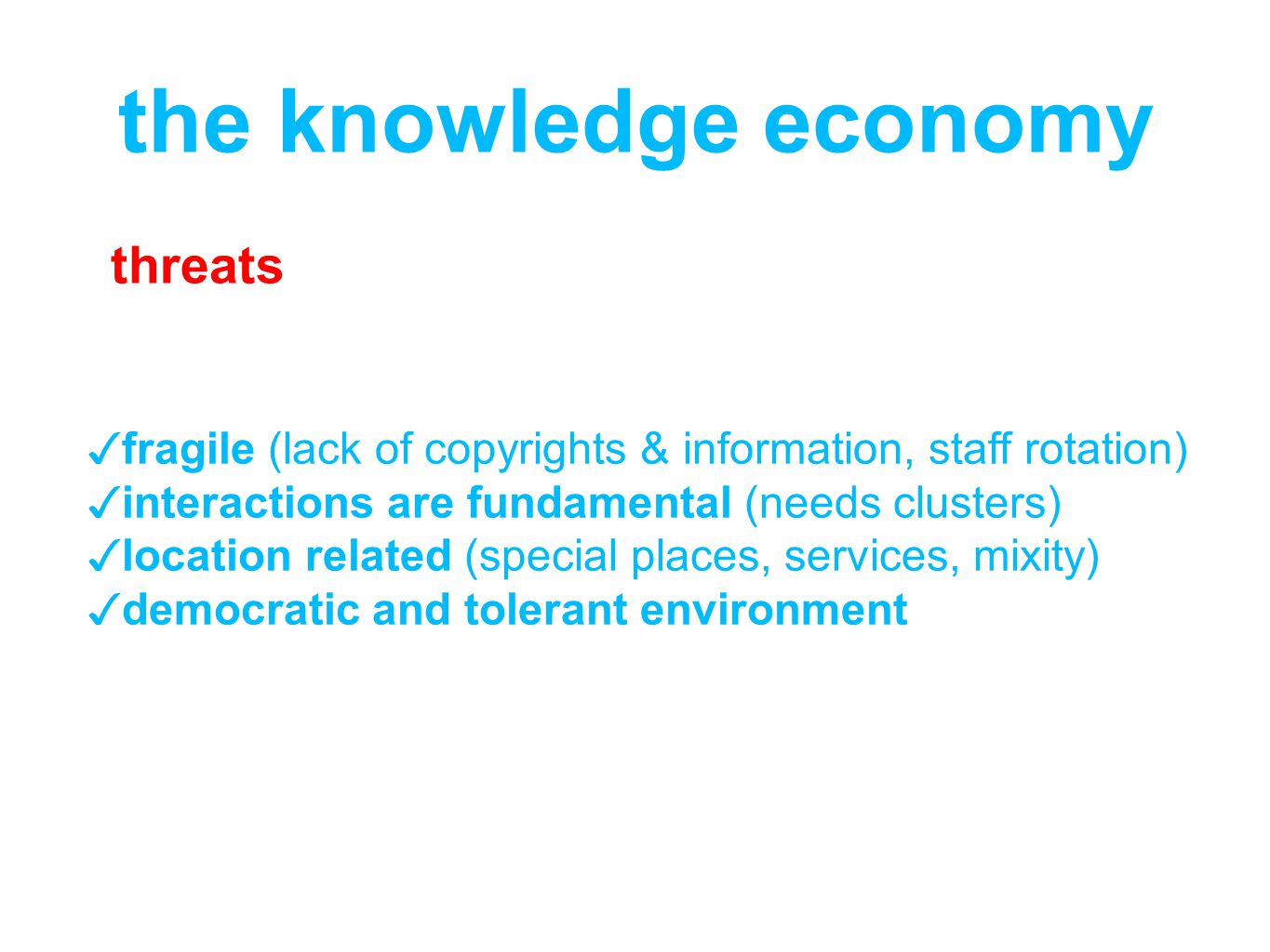 fragile (lack of copyrights & information, staff rotation) interactions are fundamental (needs clusters) location related (special places, services, mixity) democratic and tolerant environment the knowledge economy threats